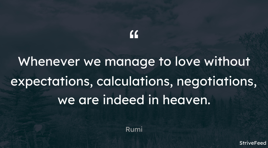 """Whenever we manage to love without expectations, calculations, negotiations, we are indeed in heaven."" – Rumi [900X500]"
