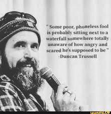 """Some poor, phoneless fool is probably sitting next to a waterfall somewhere totally unaware of how angry and scared he's supposed to be."" – Duncan Trussel [222×227]"