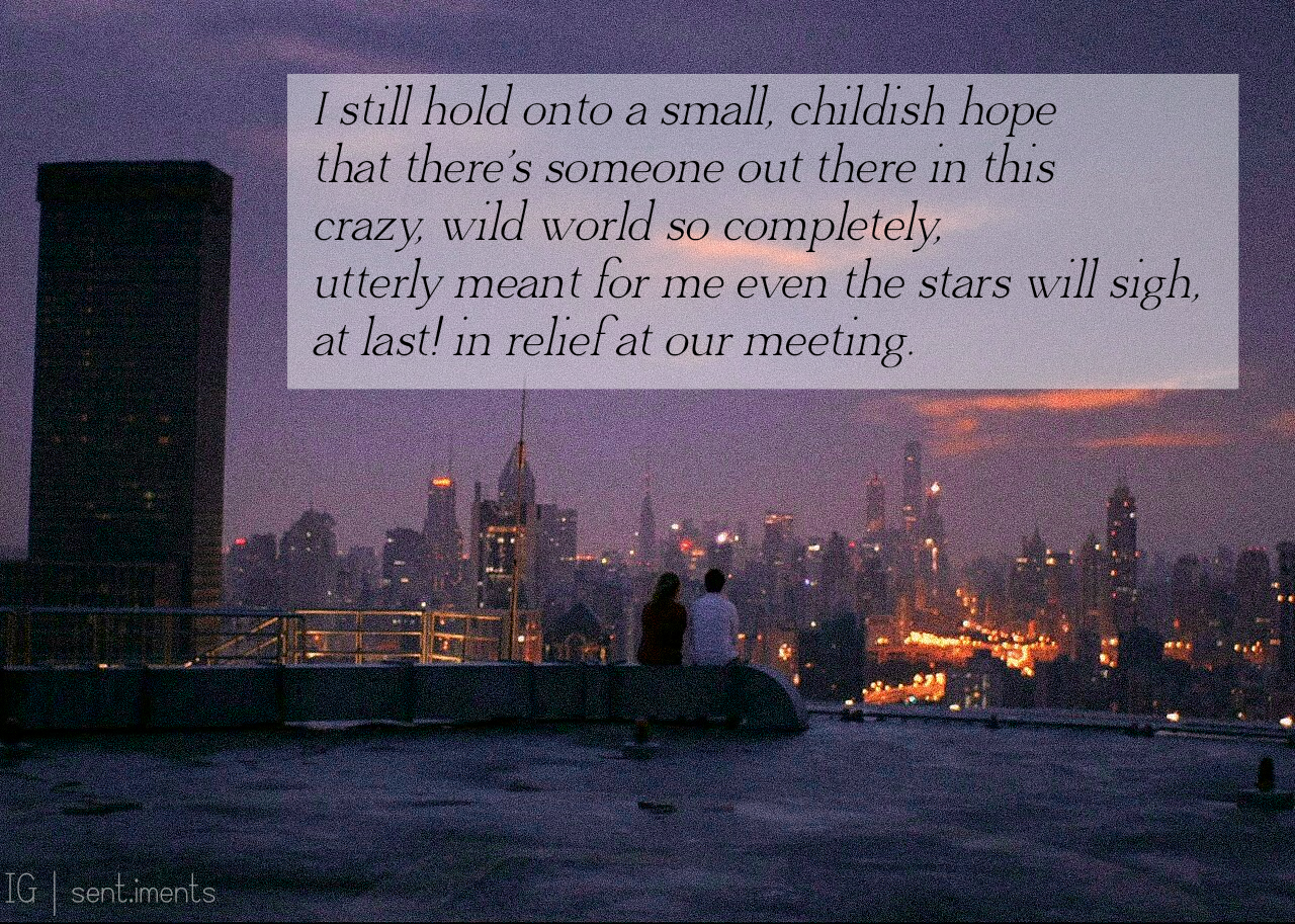 """I still hold onto a small, childish hope that there's someone out there in this crazy, wild world so completely, utterly meant for me even the stars will sigh, at last! in relief at our meeting."" by Beau Taplin [1280 X 913]"
