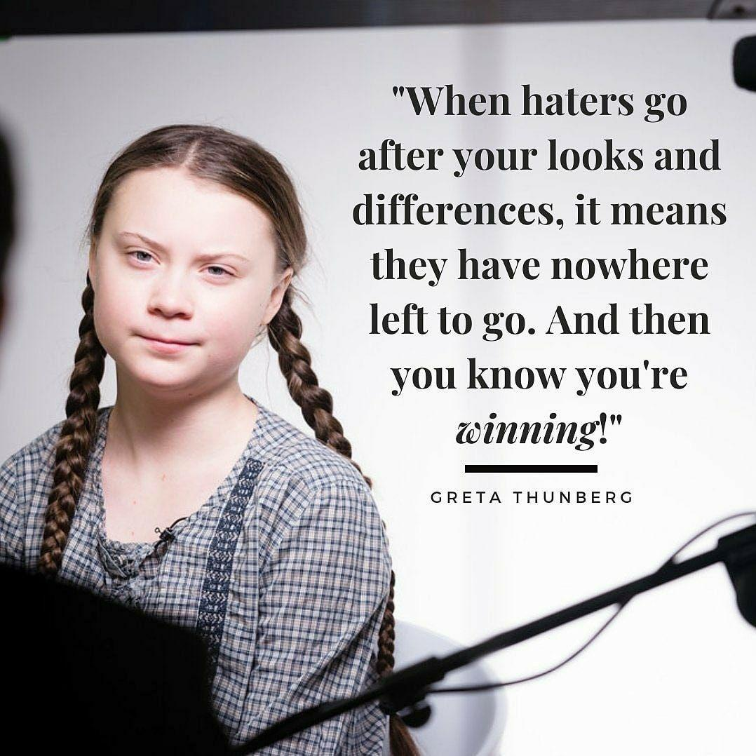 """When haters go after your look and differences, it means they have nowhere left to go. And then you know you're winning."" Greta Thunberg [1078×1078]"