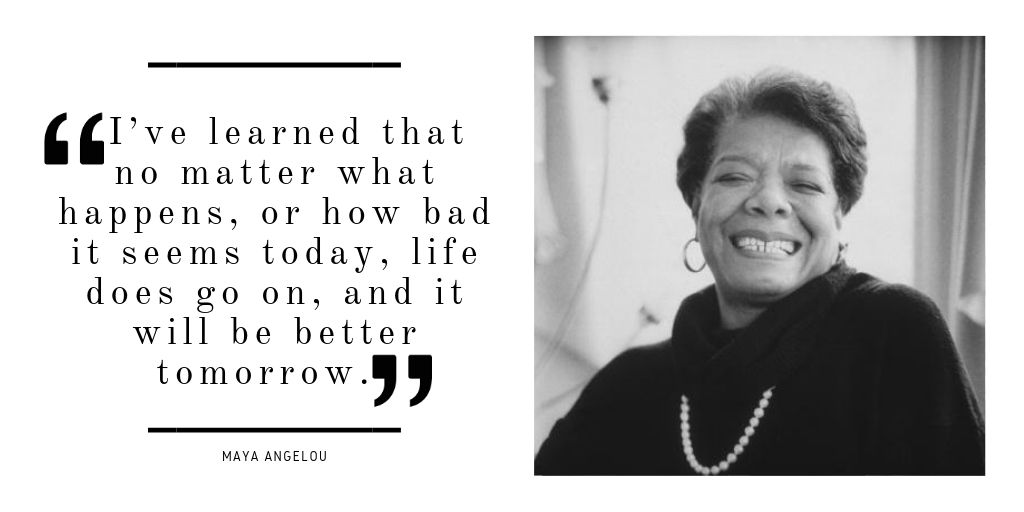 I have learned that no matter what happens, or how bad it seems today, life does goes on, and it will be better tomorrow. -Maya Angelou [1024×512]