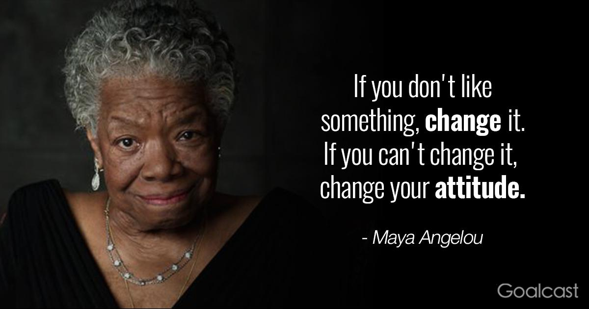 """if you don't like something, change it. If you can't change it, change your attitude."" – Maya Angelou {1200X630}"