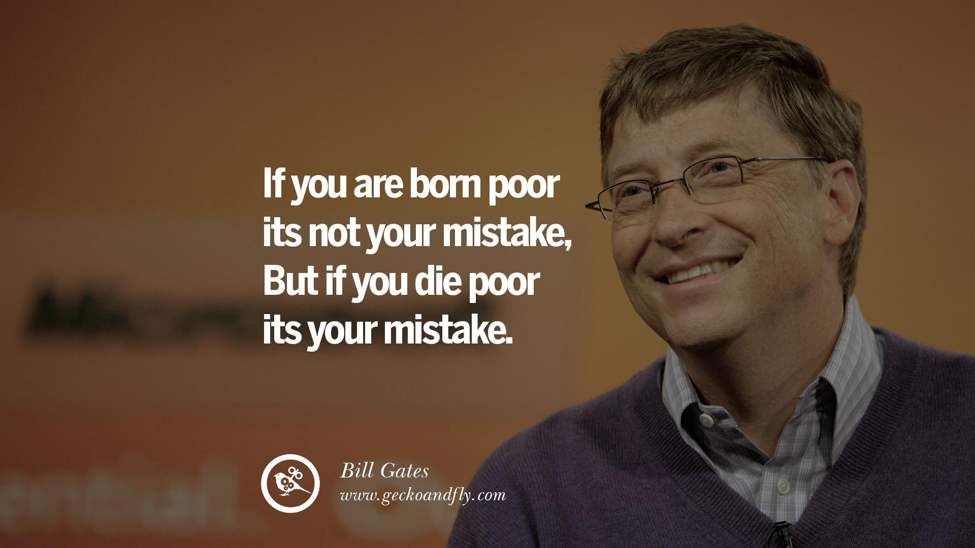 If you are born poor it's not your mistake, but if you die poor it's your mistake. – Bill Gates {1920X1080}
