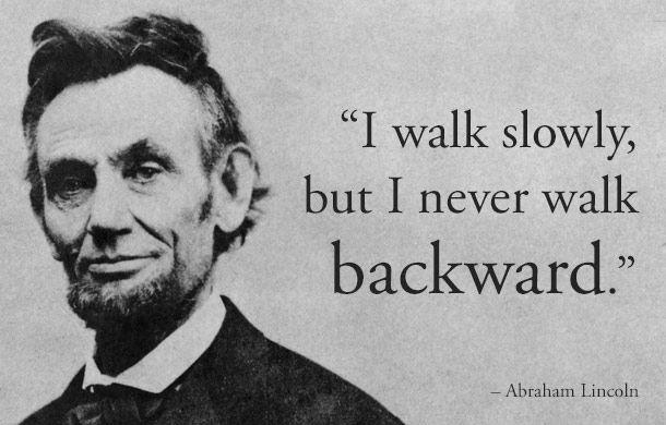 I walk slowly, but I never walk backward. -Abraham Lincoln {610X390}