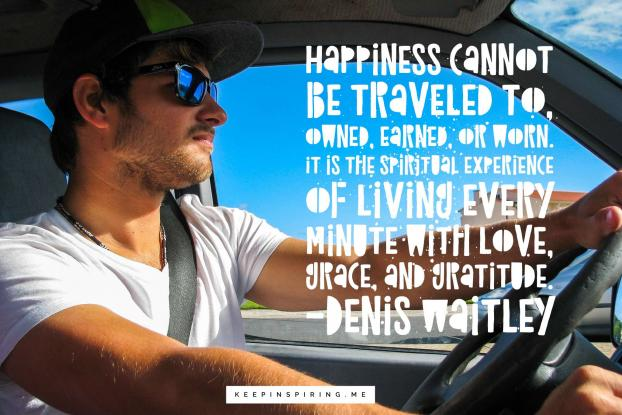 """Happiness cannot be traveled to, owned, earned, or worn. It is the spiritual experience of living every minute with love, grace & gratitude."" – Denis Waitley {622X415}"