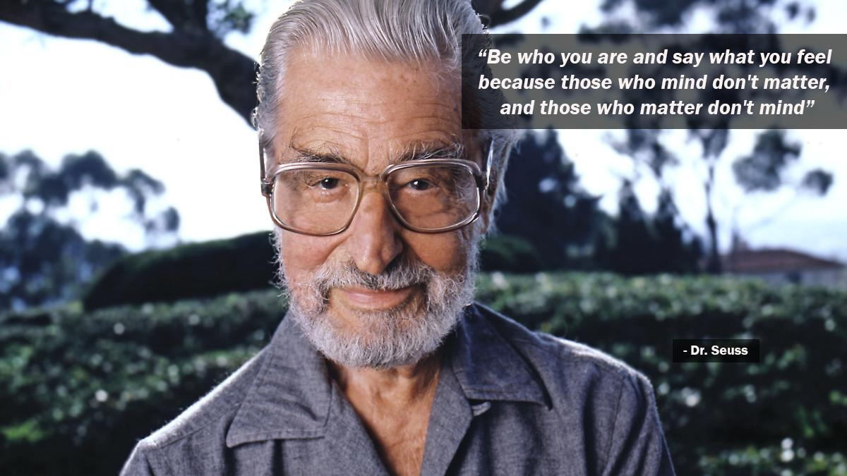 """Be who you are and say what you feel because those who mind don't matter, and those who matter don't mind"" [1200*675] – Dr. Seuss"