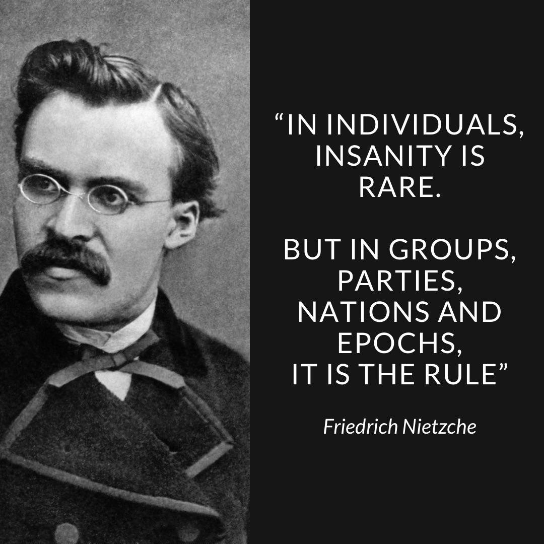 """In individuals, insanity is rare; but in groups, parties, nations and epochs, it is the rule"" Friedrich Nietzche [1020×1020]"