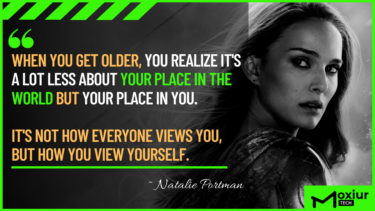 """When you get older, you realize it's a lot less about your place in the world but your place in you. It's not how everyone views you, but how you view yourself."" ― Natalie Portman (1200*675)"