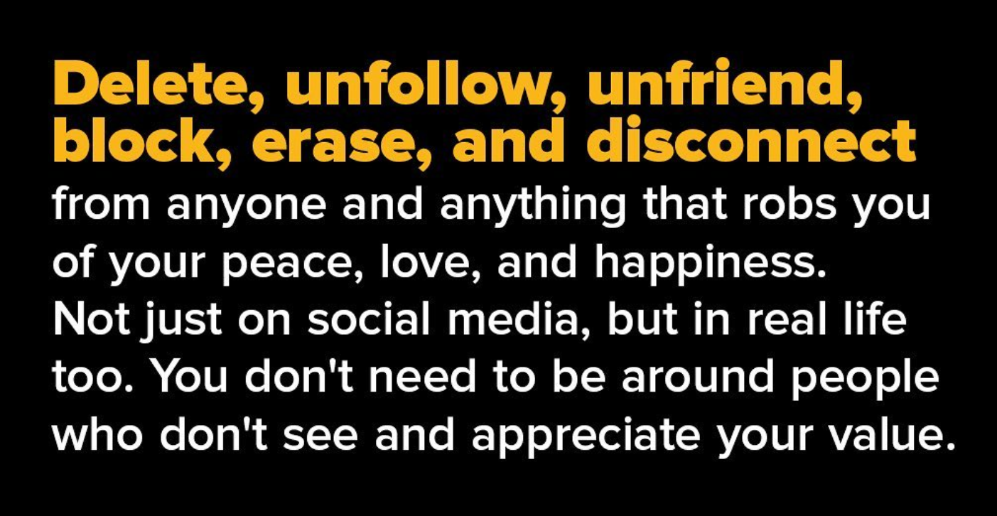 Delete, unfollow, unfriend, block, erase, and disconnect from anyone and anything that robs you of your peace, love, and happiness. Notjust on social media, but in real life too. You don't need to be around people who don't see and appreciate your value. https://inspirational.ly