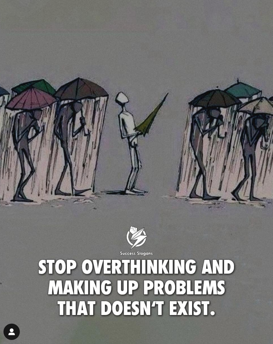 [Image] Stop overthinking and making up problems that don't exist.