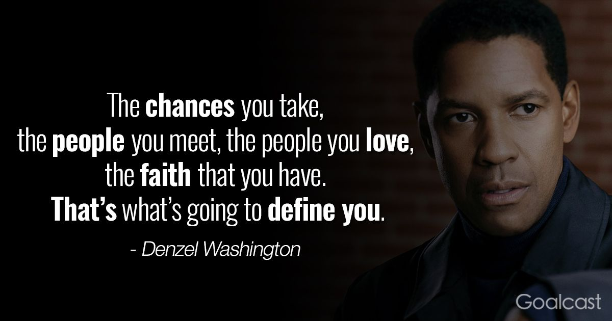 The chances you take, the people you meet, the people you love, the faith that you have. That's what's going to define you.- Denzel Washington. {1200×630}