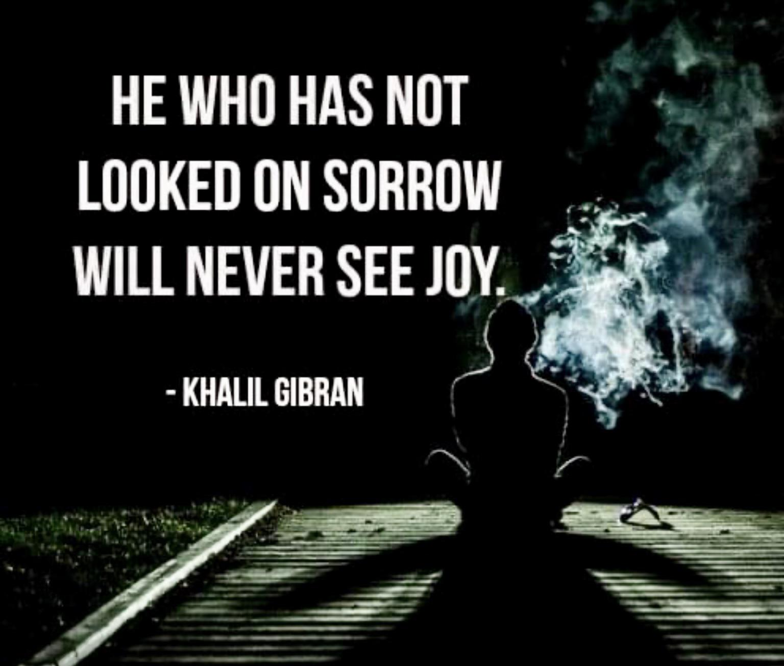 He who has not looked on sorrow. ~Khalil Gibran [1536 X 1310]