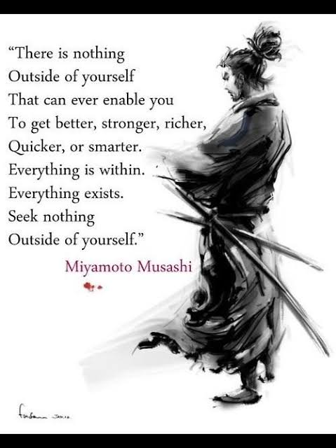 """There is nothing outside of yourself that can ever enable you to get better , stronger ,richer ,quicker or smarter . Everything is within . Everything exists ,seek nothing outside of yourself ."" ~Miyamoto Musashi (479×640)"