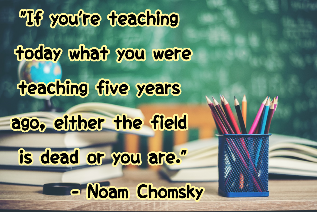 """If you're teaching today what you were teaching five years ago, either the field is dead or you are. ""[1080*721] – Noam Chomsky"