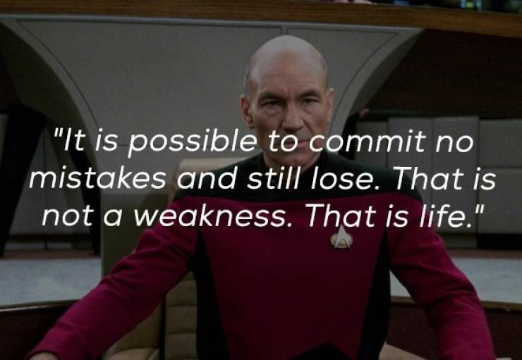 """It is possible to commit no mistakes and still lose. That is not a weakness. That is life."" – Captain Jean-Luc Picard [740 x 511]"