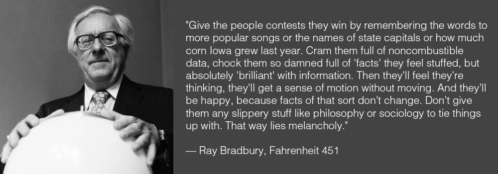 """…Cram them full of noncombustible data, chock them so damned full of 'facts' they feel stuffed, but absolutely 'brilliant'. Don't give them any slippery stuff like philosophy or sociology to tie things up with. That way lies melancholy."" — Ray Bradbury, Fahrenheit 451 [1000×350]"