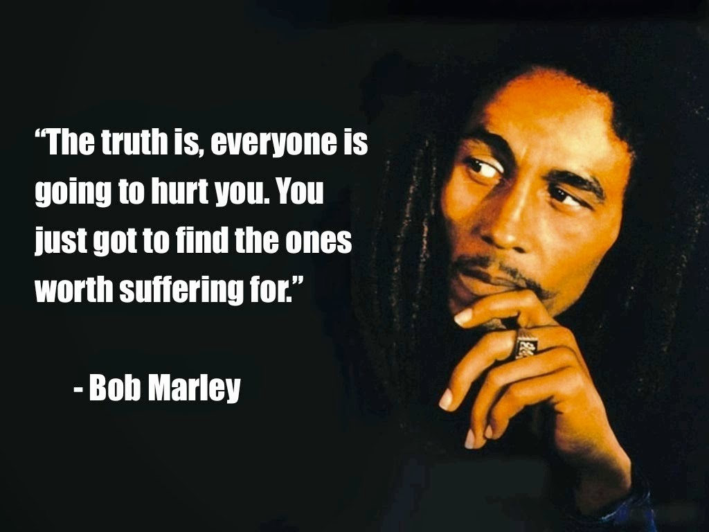 """The truth is, everyone is going to hurt you. You just got to find the ones worth suffering for."" – Bob Marley [1024×768]"