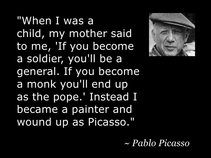 """""""When I was a child, my mother said to me, 'If you become a soldier, you'll be a general. If you become a monk you'll end up as the pope.' Instead I became a painter and wound up as Picasso."""" ~ https://inspirational.ly"""