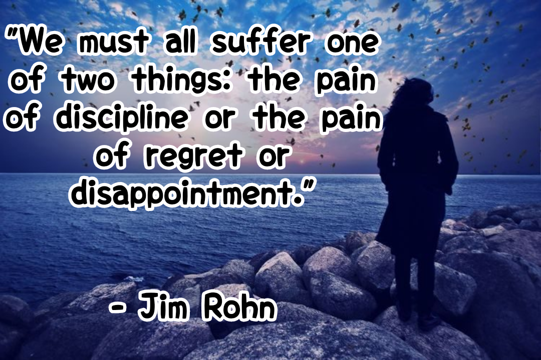 """We must all suffer one of two things: the pain of discipline or the pain of regret or disappointment. ""[1080*720]- Jim Rohn"