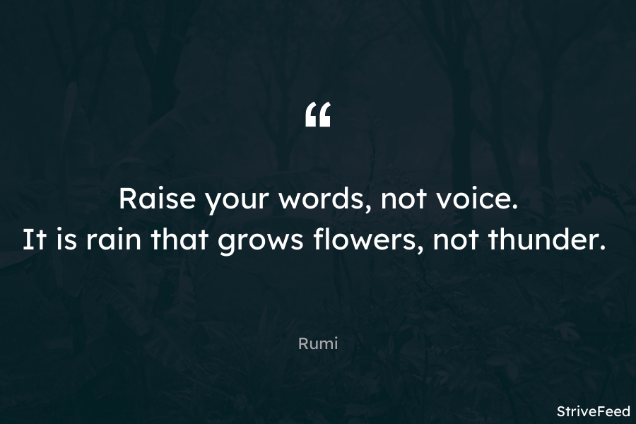 """Raise your words, not voice. It is rain that grows flowers, not thunder."" – Rumi [900X600]"