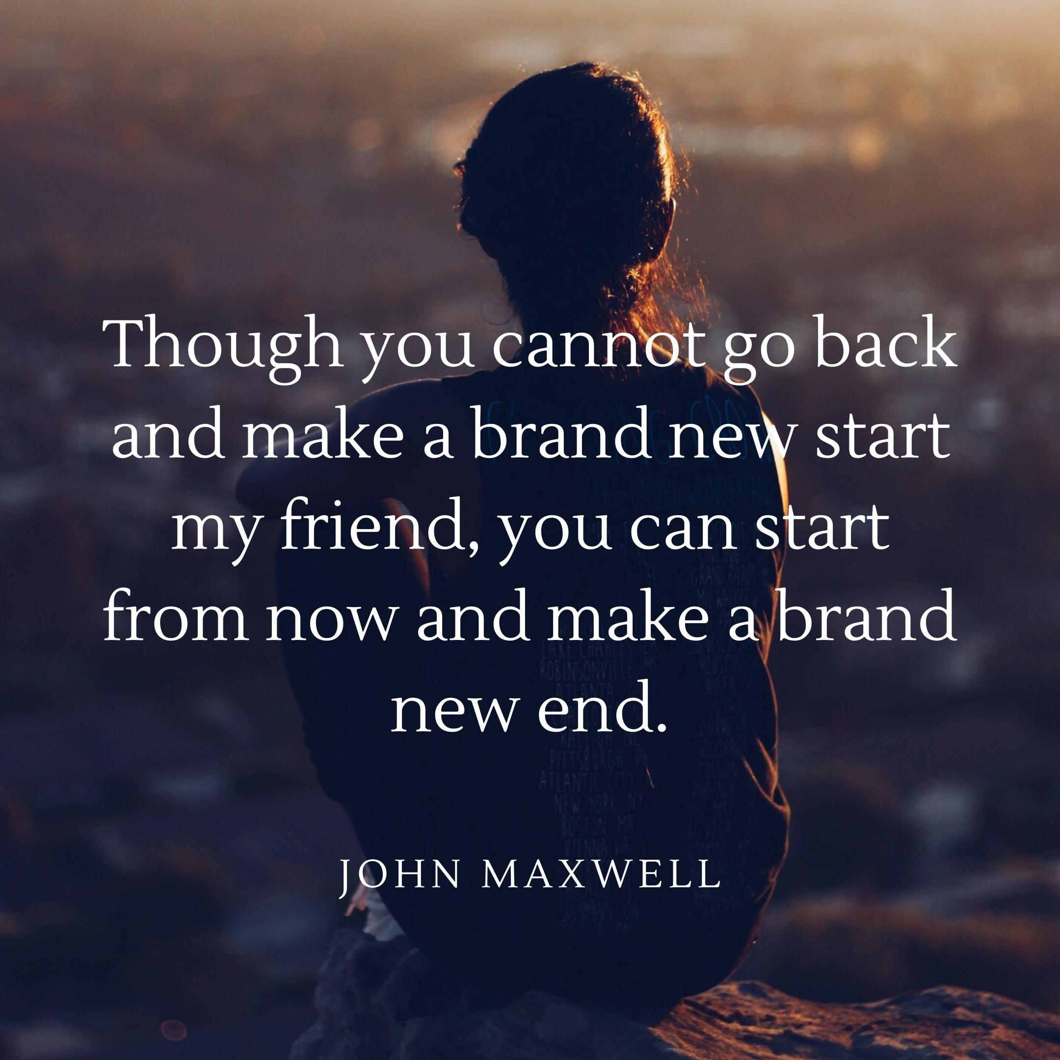 """Though you cannot go back and make a brand new start my friend, you can start from now and make a brand new end."" John Maxwell [800 x 800]"