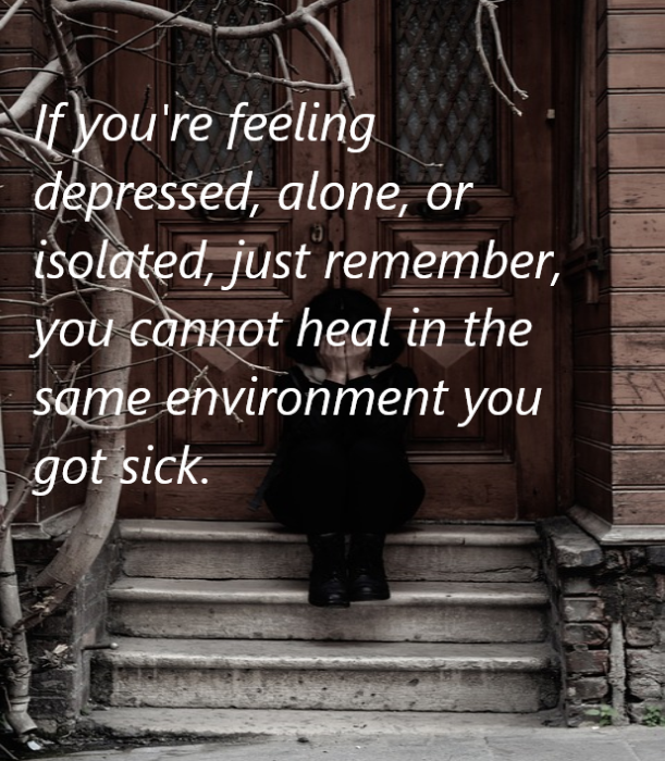 [OC]If you're feeling depressed, alone, or isolated, just remember, you cannot heal in the same environment you got sick. [611 x 700]