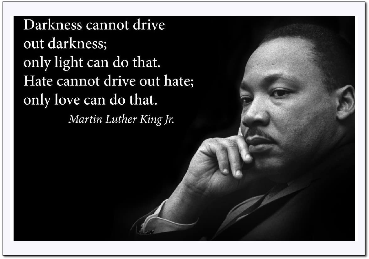 Darkness cannot drive out darkness; only light can do that. Hate cannot drive out hate; only love can do that. Martin Luther King Jr. https://inspirational.ly