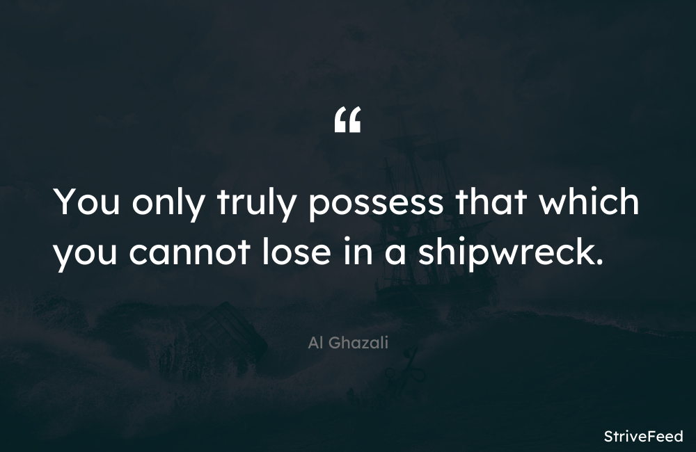 """You only truly possess that which you cannot lose in a shipwreck."" -Al Ghazali [1000X650]"