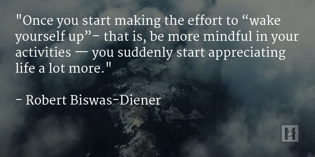 """Once you start making the effort to ""wake yourself up""- that is, be more mindful in your activities — you suddenly start appreciating life a lot more. "" - Robert Biswas-Diener https://inspirational.ly"