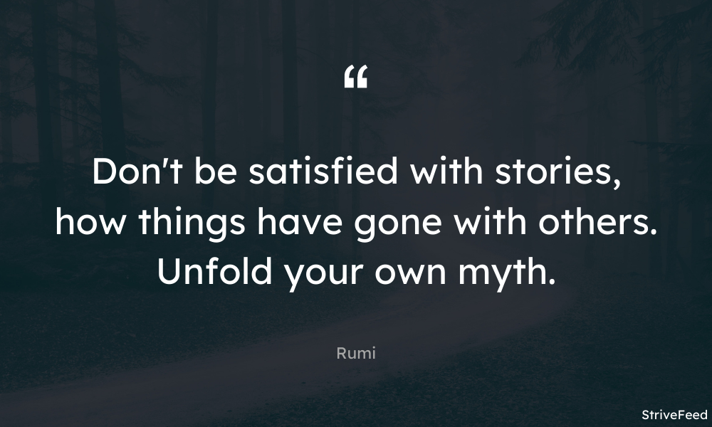 """Don't be satisfied with stories, how things have gone with others. Unfold your own myth."" – Rumi [1000X600]"