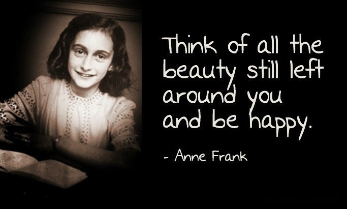 """Think of all the beauty still left around you and be happy."" – Anne Frank {683×411}"