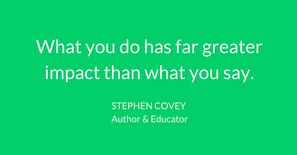 What you do has far greater impact than what you say. -Stephen Covey [1200×628]