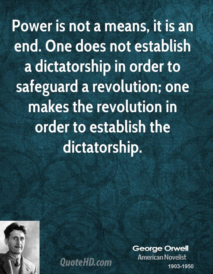 Power is not a means, it is an end. One does not establish a dictatorship in order to safeguard a revolution; one makes the revolution in order to establish the dictatorship. George Orwel American Novelist 1903-1950 https://inspirational.ly
