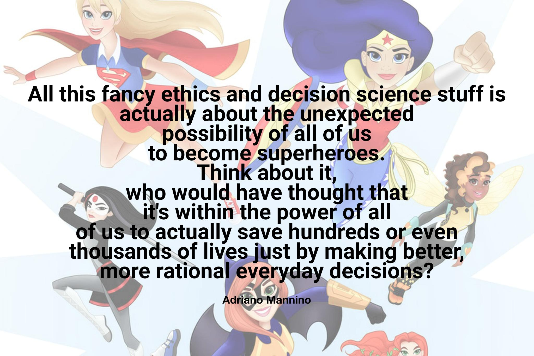"""All of this fancy ethics and decision science stuff is actually about the unexpected possibility for all of us to become superheroes. Think about it, who would have thought that it's within the power of all of us to actually save hundreds or even thousands of lives…"" -Adriano Mannino [2048×1365]"