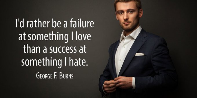 I'd rather be a failure at something I love than a success at something I hate. – George F. Burns [680×340]