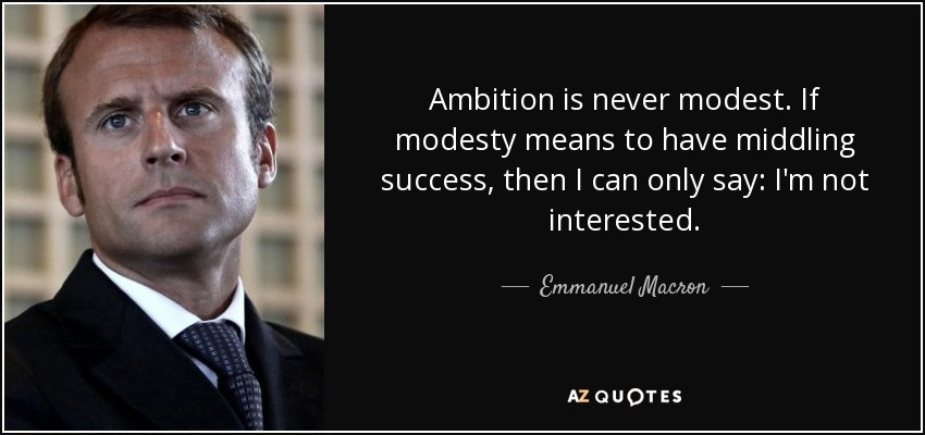 Ambition is never modest. If modesty means to have middling success, then I can only say: I'm not interested. – Emmanuel Macron { 850X400}