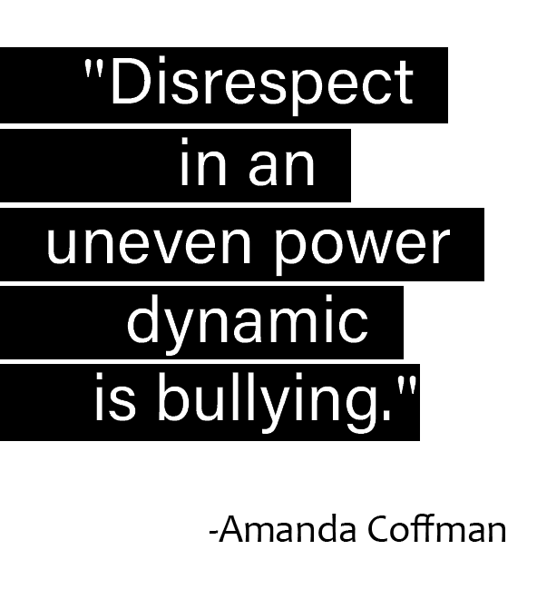 """Disrespect in an uneven power dynamic is bullying."" – Amanda Coffman [592×649]"