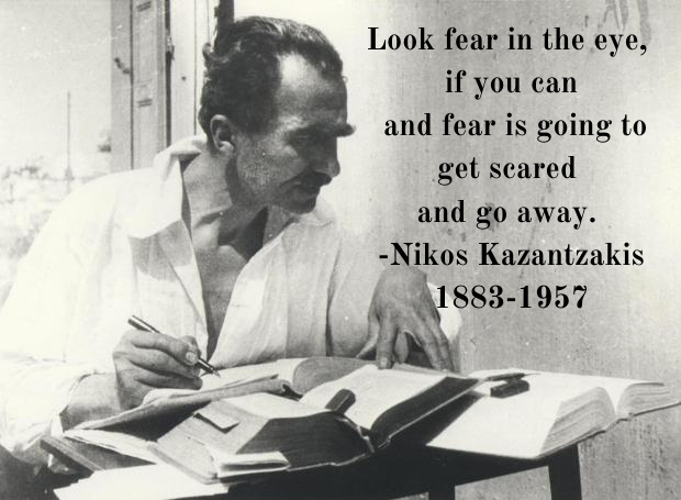 Look fear in the eye, if you can and fear is going to get scared and go away. Nikos Kazantzakis [1883-1957]
