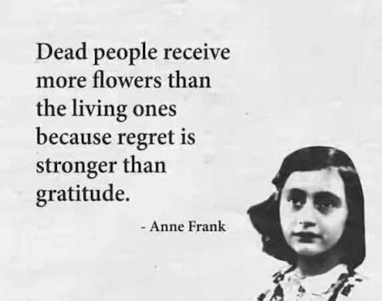 Dead people receive more flowers. ~Anne Frank [550 X 434]