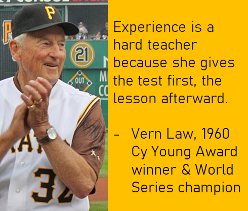"""Experience is a hard teacher because she gives the test first, the lesson afterward."" – Vern Law [490×417]"