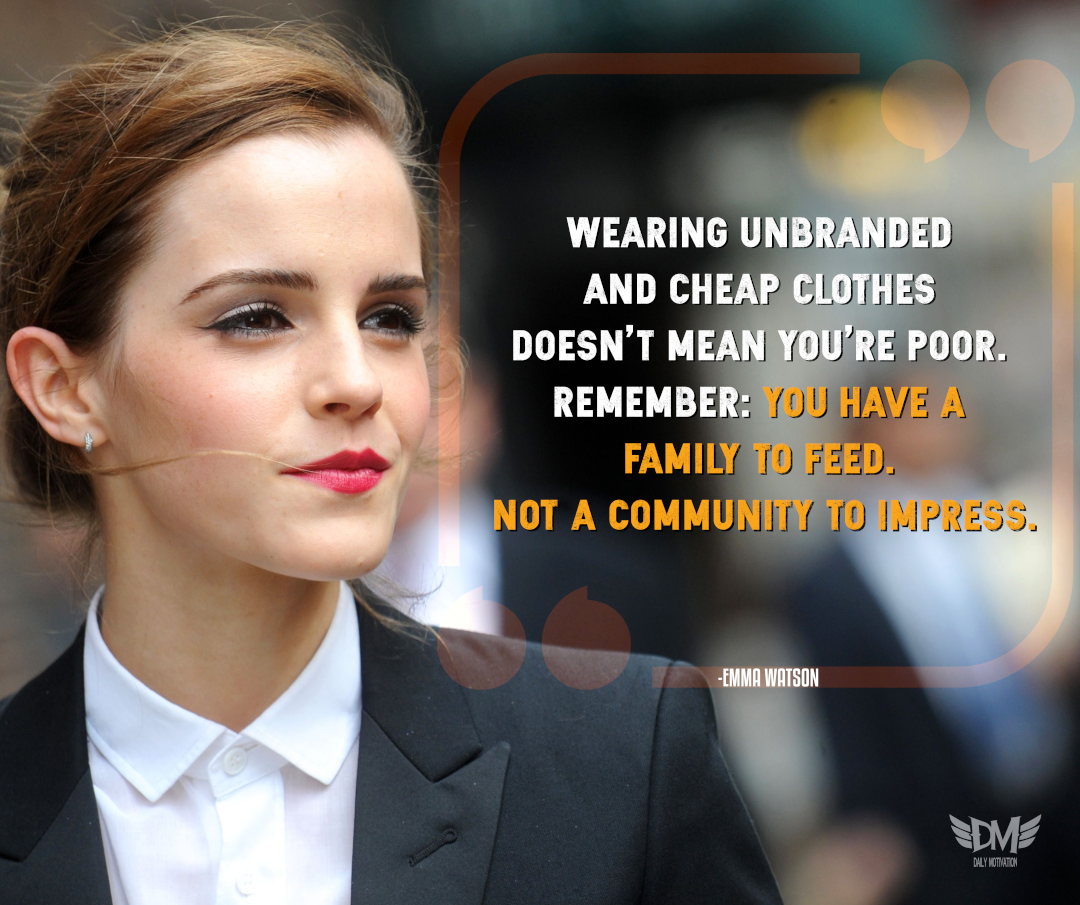 """Wearing unbranded and cheap clothes doesn't mean you're poor. Remember: you have a family to feed. Not a community to impress."" – Emma Watson [1080 x 905]"
