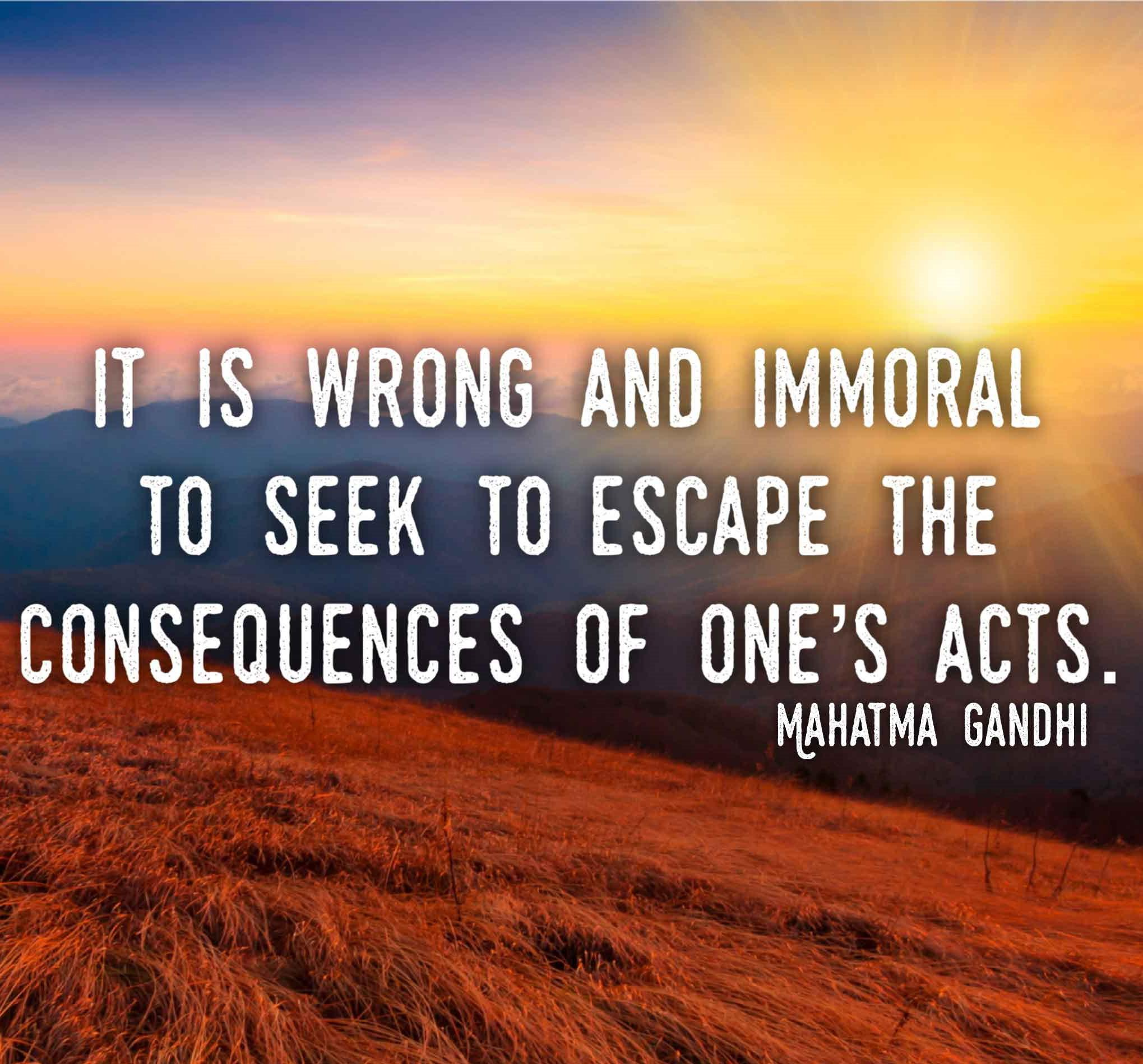 """It is wrong and immoral to seek to escape the consequences of one's acts."" -Mahatma Gandhi [2039 x 1899]"