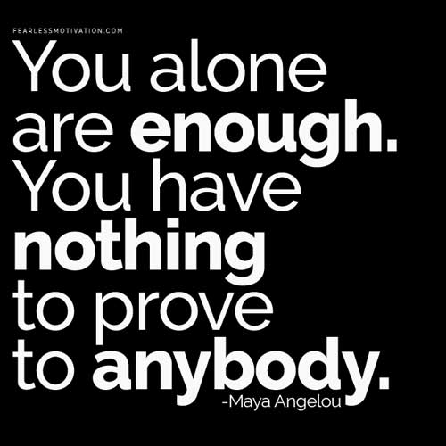 """You alone are enough. You have nothing to prove to anybody."" – Maya Angelou { 500X500}"