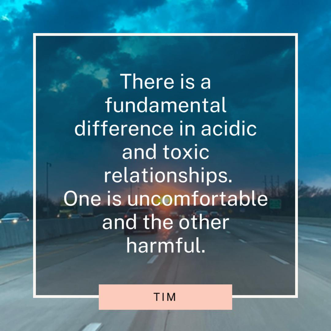 """There is a fundamental difference in acidic and toxic relationships. One is uncomfortable and the other harmful."" Tim (800×800)"