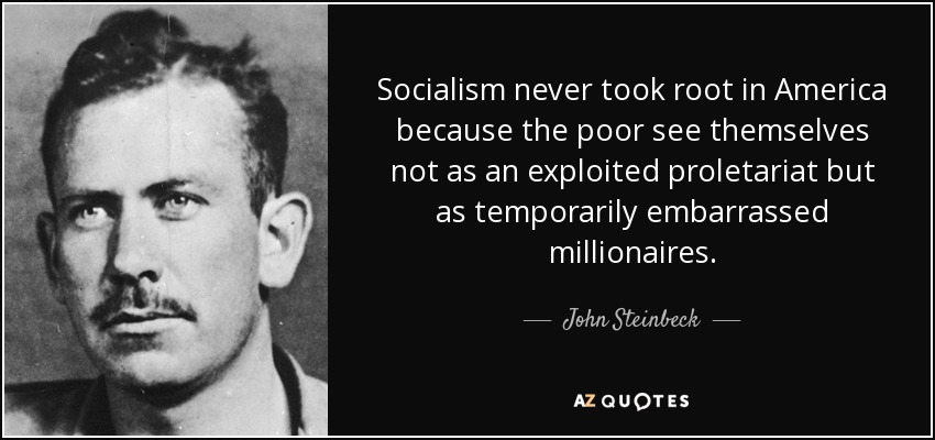 """John Steinbeck once said that socialism never took root in America because the poor see themselves not as an exploited proletariat but as temporarily embarrassed millionaires."" – Ronald Wright [850×400]"