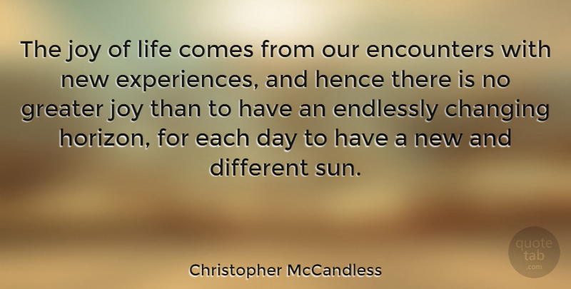 The joy of life comes from our encounters with new experiences, and hence there is no greater joy than to have an endlessly changing horizon, for each day to have a new and different sun. Christopher McCandless (800×405)
