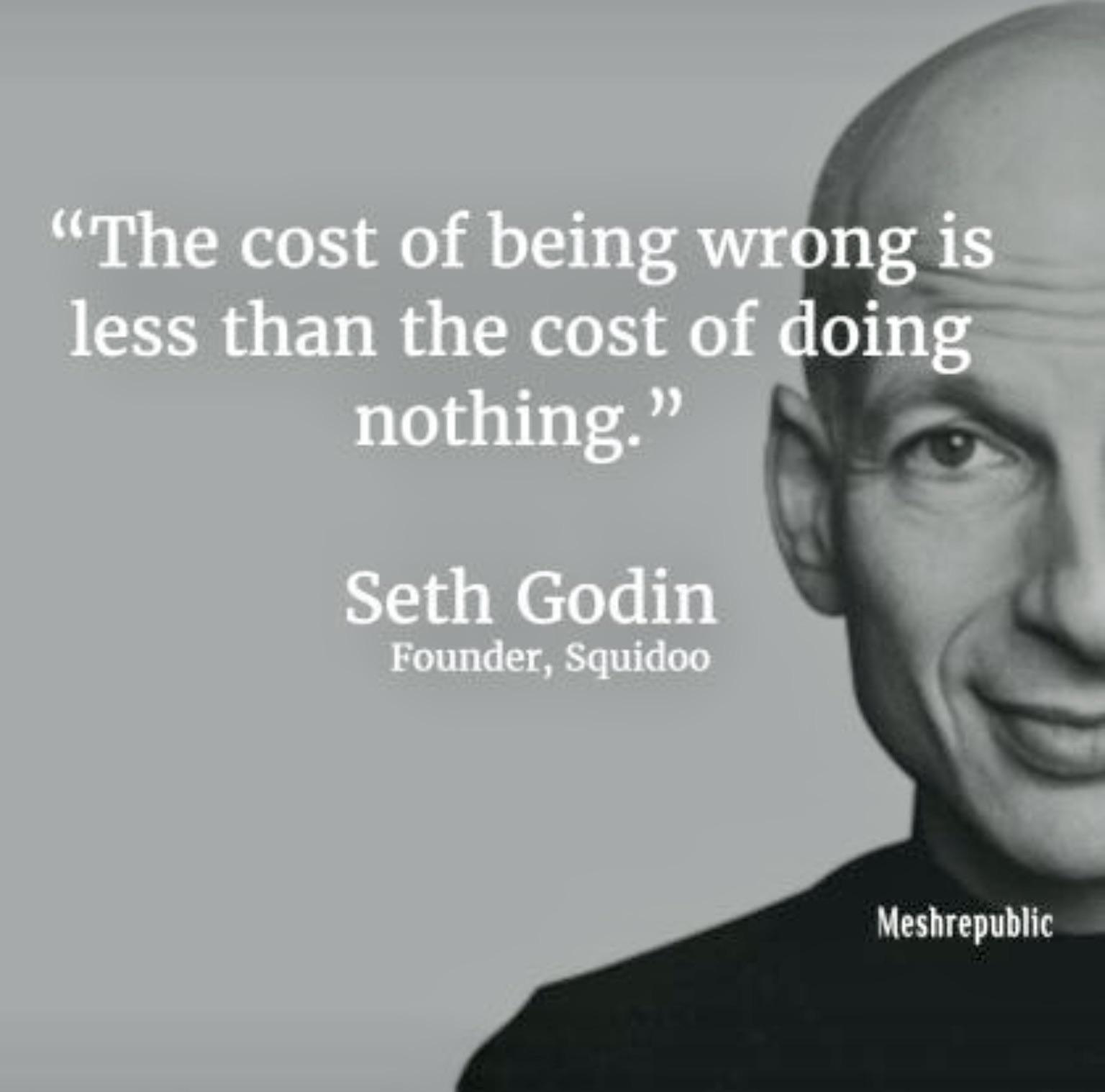 The cost of being wrong. ~Seth Godin [1536 X 1518]