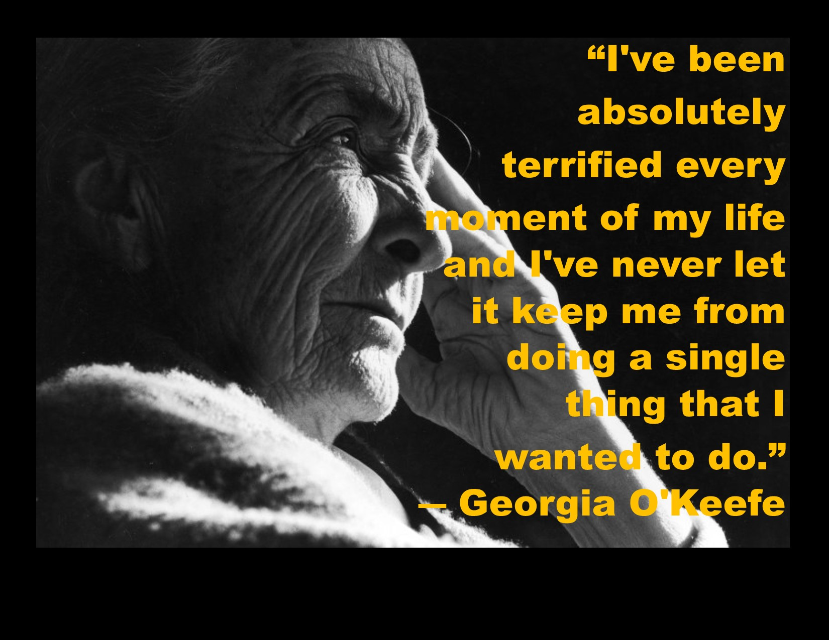 """I've been absolutely terrified every moment of my life, and I've never let it keep me from doing a single thing that I wanted to do."" ~Georgia O'Keeffe [OC] [1650×1275]"