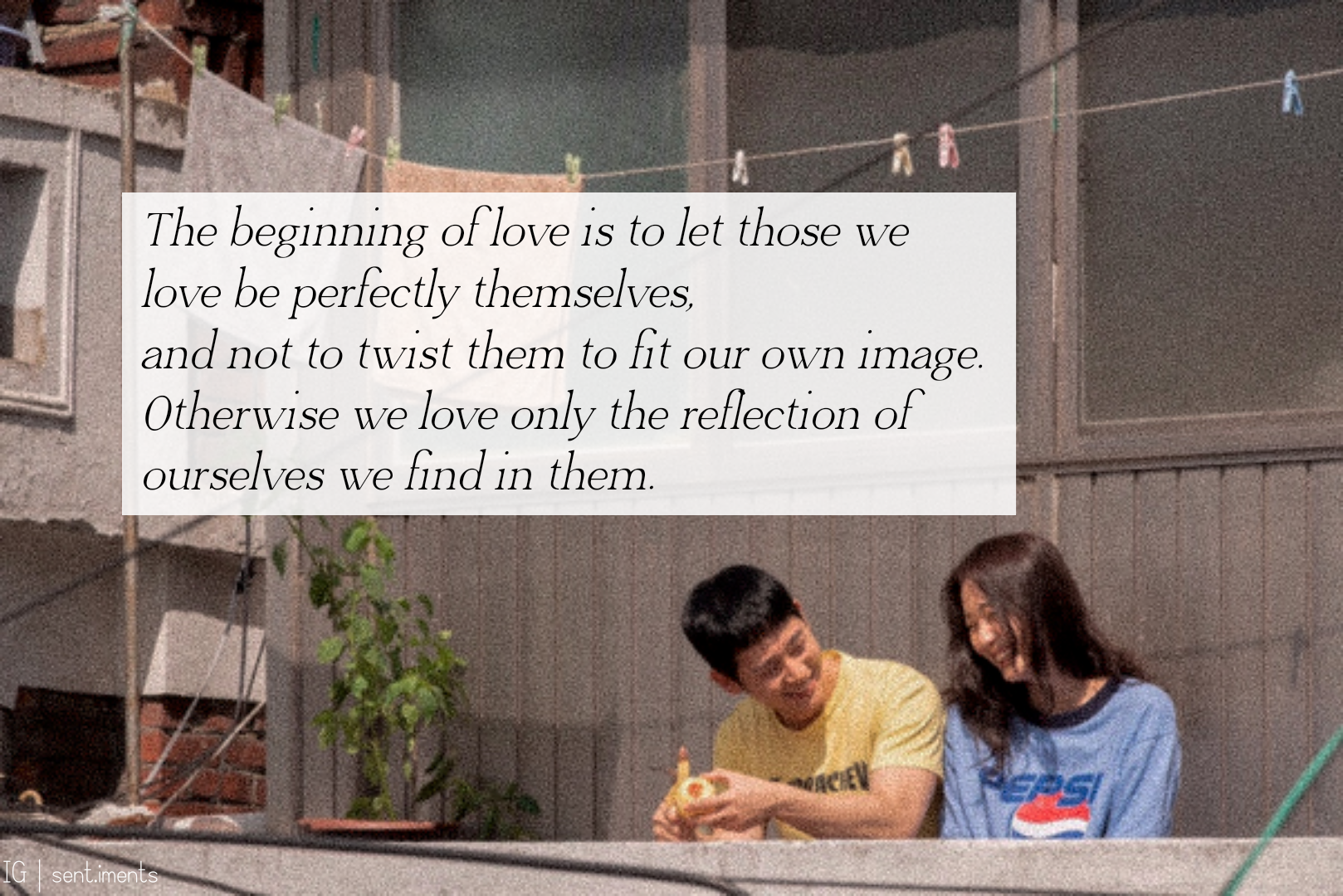 """The beginning of love is to let those we love be perfectly themselves, and not to twist them to fit our own image. Otherwise we love only the reflection of ourselves we find in them."" by Thomas Merton [601X 401]"