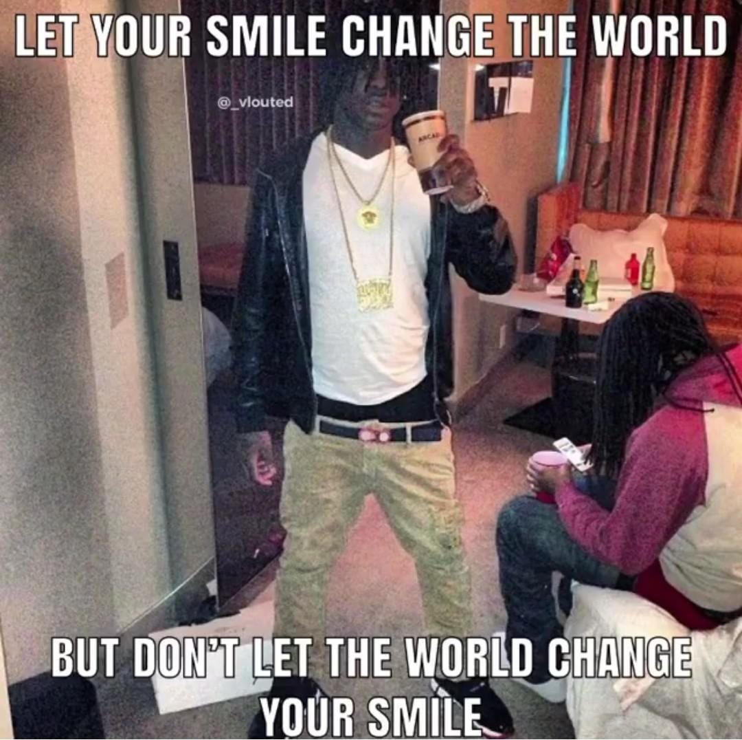 [image] let your smile change the world, but don't let the world change your smile